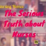 Nursing Memes: The Serious Truth about Nurses
